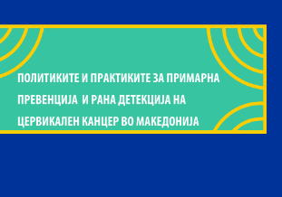 Политики и практики на примарна превенција и рана дијагноза на цервикален канцер во Македонија